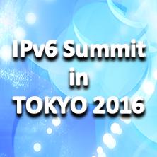 IPv6 Summit in TOKYO 2016~ インターネット先進国であり続けるための処方箋 ~